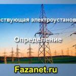 Что такое электроустановка и действующая электроустановка. Определение.